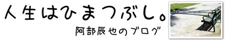 阿部辰也のブログ――人生はひまつぶし。